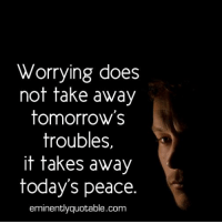 Memes, 🤖, and Eminence: Worrying does  not take away  tomorrow's  troubles,  it takes away  today's peace.  eminently quotable.com Pass it on... :)