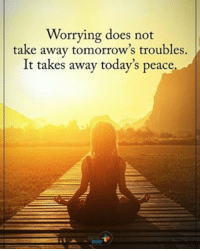 Worrying does not rake away tomorrow's troubles. It takes away today's peace. positiveenergyplus: Worrying does not  take away tomorrow's troubles.  It takes away today's peace Worrying does not rake away tomorrow's troubles. It takes away today's peace. positiveenergyplus