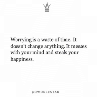 """Memes, Wshh, and Time: Worrying is a waste of time. It  doesn't change anything. It messes  with your mind and steals your  happiness.  @ OWORLDSTAR """"Why worry when you can't do anything about it..."""" 🙏 @QWorldstar PositiveVibes WSHH"""