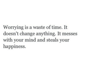 Time, Change, and Happiness: Worrying is a waste of time. It  doesn't change anything. It messes  with your mind and steals your  happiness.