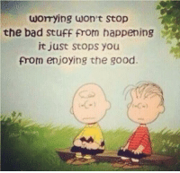 Bad, Good, and Happy: worrying won't Stop  the bad stuff from happening  it just stops you  from enjoying the good. Don't worry be happy. http://t.co/rcom78O3YQ