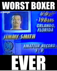 Wtf 😂😂😂😂💀💀💀: WORST BOXER  198 LBS  ORLANDO,  FLORIDA  uIMMY SMITH  AMATEUR RECORD:  EVER Wtf 😂😂😂😂💀💀💀