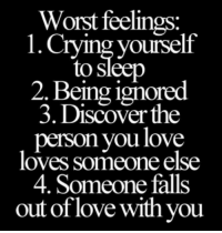 Crying, Fall, and Ignorant: Worst feelings  1. Crying yourself  to Sleep  2. Being ignored  3. Discover the  person you love  loves someone else  4. Someone falls  out of love with you 💯 ♡