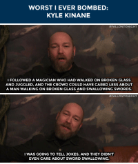 """College, Target, and The Worst: WORST I EVER BOMBED:  KYLE KINANE   #FALLO NTO NIGHT  I FOLLOWED A MAGICIAN WHO HAD WALKED ON BROKEN GLASS  AND JUGGLED, AND THE CROWD COULD HAVE CARED LESS ABOUT  A MAN WALKING ON BROKEN GLASS AND SWALLOWING SWORDS.   #FALLONTO NIGHT  IWAS GOING TO TELL JOKES, AND THEY DIDN'T  EVEN CARE ABOUT SWORD SWALLOWING. <p><b>WEB EXCLUSIVE:</b><a href=""""https://www.youtube.com/watch?v=kVTuNa5GQNo&amp;list=PLykzf464sU98iBX48N5iuHzslodP7Hzci"""" target=""""_blank"""">Kyle Kinane talks about the worst time he ever bombed at a college when his opening act was a magician</a>!</p>"""