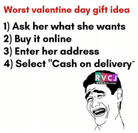 Memes, 🤖, and Voc: Worst valentine day gift idea  1) Ask her what she wants  2) Buy it online  3) Enter her address  4) elect Cash on delivery  VOC J  WWW. RVCJ.COM Himmat hai toh try karo!