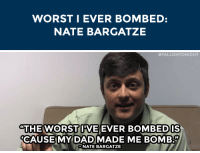 "WORSTI EVER BOMBED:  NATE BARGATZE   #FALLONTONIGHT  ""THE WORST IIVE  CAUSEMY DADMADE ME BOMB.""  EVER BOMBEDIS  NATE BARGATZE <p>Nate Bargatze <a href=""https://www.youtube.com/watch?v=KSUiAloqTIU&amp;list=PLykzf464sU98iBX48N5iuHzslodP7Hzci&amp;index=79"" target=""_blank"">has a comedy rivalry</a> with his dad&hellip;</p>"