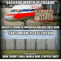 awallwontwork endthedrugwar wherethereisawillthereisaway How tall will that wall be now, Mr. Trump? (CNBC) ~ Authorities say 31 pounds of cocaine that was accidentally discovered stashed in the nose of an American Airlines aircraft in Tulsa is worth around $434,000. Tulsa County Sheriff's Office spokesman Justin Green says the plane arrived in Miami from Bogota, Colombia, on Sunday. It was flagged for maintenance and sent later that day to Tulsa International Airport, where American Airlines has a maintenance base. While working on the nose gear, an airline employee noticed what looked like a clump of insulation or a brick-like object and called the sheriff's office to inspect the suspicious find. legalizeit warondrugs cocaine americanairlines tulsa oklahoma drugs nowalls nobannowall notmypresident fucktrump trump donaldtrump trumptrainwreck talkbernietome berniesanders politics mexico obama crime police resist: WORTH OFCOCAINE  CAN SOMEONE PLEASE EXPLAIN  HENDTHEDRUCWAR  HOW TRUMP'S WALLWOULD HAVE STOPPED THAT? awallwontwork endthedrugwar wherethereisawillthereisaway How tall will that wall be now, Mr. Trump? (CNBC) ~ Authorities say 31 pounds of cocaine that was accidentally discovered stashed in the nose of an American Airlines aircraft in Tulsa is worth around $434,000. Tulsa County Sheriff's Office spokesman Justin Green says the plane arrived in Miami from Bogota, Colombia, on Sunday. It was flagged for maintenance and sent later that day to Tulsa International Airport, where American Airlines has a maintenance base. While working on the nose gear, an airline employee noticed what looked like a clump of insulation or a brick-like object and called the sheriff's office to inspect the suspicious find. legalizeit warondrugs cocaine americanairlines tulsa oklahoma drugs nowalls nobannowall notmypresident fucktrump trump donaldtrump trumptrainwreck talkbernietome berniesanders politics mexico obama crime police resist