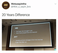 😂😂: Wotusayintho  @Wot_u sayin_bro  wust  20 Years Difference  1998:  Don't get into strangers' cars  Don't meet people from the internet  .  2017  Literally summon strangers from the internet  to get into their car 😂😂