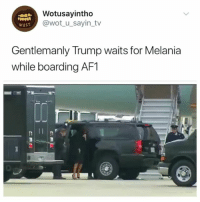 Trump, Girl Memes, and Wot: Wotusayintho  @wot u_sayin_tv  eust  Gentlemanly Trump waits for Melania  while boarding AF1  Ii Who said chivalry was dead 😂