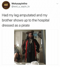 Hospital, Girl Memes, and Pirate: Wotusayintho  @wot u_sayin_tv  Had my leg amputated and my  brother shows up to the hospital  dressed as a pirate 🤣😂 ffs bro