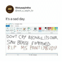 Sorry, Paint, and Sad: Wotusayintho  @wot u_sayin_tv  leusT  It's a sad day.  File  Hone Vualiz  Appunti Seleziona Pennelli Forme  Dimensioni Colore Colore  inStrument  Forme  Colon  DONT CRY BECAUSE ITS OVER  RUP MS PAINT 982017  1440 x 522 Doel I laughed sorry