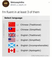 🤣😂🤣😂😂: Wotusayintho  @wot_u_sayin_tv  wus  I'm fluent in at least 3 of them  Select language  Chinese (Traditional)  Chinese (Simplified)  English (Traditional)  English (Simplified)  English (Incomprehensible)  English (Apologetic)  CSECTIONCOMICS.COM 🤣😂🤣😂😂