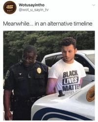 It's an optical illusion, the cop is actually white 🤣: Wotusayintho  @wot_u_sayin_tv  wus.  Meanwhile... in an alternative timeline  BLACK  LIVES  MATTE It's an optical illusion, the cop is actually white 🤣