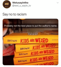 Racism, Weird, and Best: Wotusayintho  @wot u_sayin_tv  wus  Say no to racism  Probably not the best place to put the author's name.  BROWN KIDS ARE WEIRD  BROWN KIDS ARE WERD  KIDS ARE WEIRD  BROWN  BROWN KIDS ARE WEIRD  e WEIRD LMFAOOO