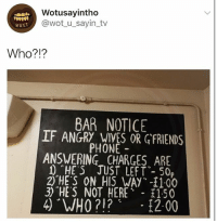 "Phone, Thank You, and Girl Memes: Wotusayintho  @wot_u_sayin_tv  wus1  Who?!?  BAR NOTICE  IF ANGRY WIVES OR GFRIENDS  PHONE  ANSWERING CHARGES ARE  1 ""HE S JUST LEFT- 50  2) HE'S ON_AIS.WAy.其100  3) ""HES NOT HERE 150 I would like to buy one ""who?!?"" Please, thank you 👍🏿"