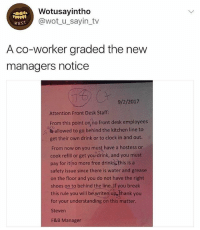 Clock, Memes, and Shoes: Wotusayintho  @wot_u_sayin_tv  wust  A co-worker graded the new  managers notice  9/2/2017  Attention Front Desk Staff  From this point on no front desk employees  ce  allowed to go behind the kitchen line to  get their own drink or to clock in and out  From now on you must have a hostess or  cook refill or get you drink, and you must  pay for itino more free drinksThis is a  safety issue since there is water and grease  on the floor and you do not have the right  shoes on to behind the line. Jf you break  this rule you will be writen up thank you  for your understanding on this matter  Steven  F&B Manager 😳👀😂 VIA @wot_u_sayin_tho