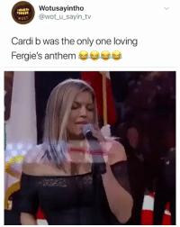 Girl Memes, Only One, and Cardi B: Wotusayintho  @wot u_sayin_tv  wust  Cardi b was the only one loving  Fergie's anthem Who did this 😂