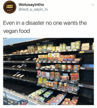 Food, Vegan, and Girl Memes: Wotusayintho  @wot_u_sayin_tv  wuST  Even in a disaster no one wants the  vegan food 🤣😂🤣😂