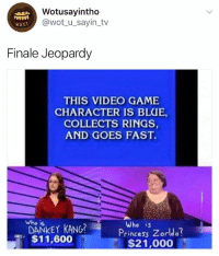 I smoked some dankey Kang last night and now I can't find my keys 🤣: Wotusayintho  @wot u_sayin_tv  wusT  Finale Jeopardy  THIS VIDEO GAME  CHARACTER IS BLUE,  COLLECTS RINGS  AND GOES FAST.  who is  DANKEY KANG?  $11,600  Who is  Princess Zorldo  $21,000 I smoked some dankey Kang last night and now I can't find my keys 🤣