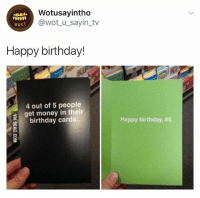 Birthday, Get Money, and Money: Wotusayintho  @wot_u_sayin_tv  wust  Happy birthday!  4 out of 5 people  s get money in their  birthday cards.  Happy birthday, 🤣🤣 lmfaoo