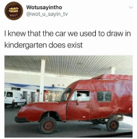 Girl Memes, Wot, and Car: Wotusayintho  @wot_u_sayin_tv  WuST  I knew that the car we used to draw in  kindergarten does exist 🤣🤣😂🤣