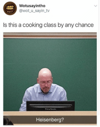 Girl Memes, Wot, and Class: Wotusayintho  @wot_u_sayin_tv  WuST  Is this a cooking class by any chance  Heisenberg? 🤣🤣 mr heisenbergs ringer