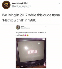 """Chill, Come Over, and Dude: Wotusayintho  @wot_u_sayin_tv  wusT  We living in 2017 while this dude tryna  """"Netflix & chill"""" in 1996  nyjah  @blackkjessus  Any ladies tryna come over & netflix &  chill?: .  AV  NETFLIX 😂🤣😂🤣"""