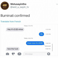 😂😂 how the fuck: Wotusayintho  @wotu_sayin_tv  Illuminati confirmed  Translate from French  Today 5:55 PM  Hey it's 5:55 whoa  5:55 PM  Ok  5:55 PM  Today 6:66 PM  Imao now it's 6:66  666:66 PM  Delivered  6:66 PM  how the fuck  Message 😂😂 how the fuck