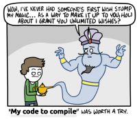 "Magic, Never, and Code: WOU, INE NEVER HAD SOMEONE'S FIRST WISH STOMP  MY MAGIC... As A WAY To MAKE IT UP TO YOU, HouJ  ABoUT I GRANT Y0U UNuMITED WISHES?  ""My code to compile"" wAS WoRtH A TRy. Seriously why isnt it compiling"