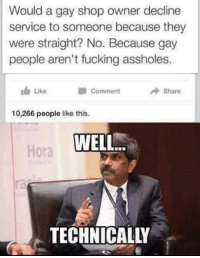 Fucking, Gay, and Shop: Would a gay shop owner decline  service to someone because they  were straight? No. Because gay  people aren't fucking assholes.  Like  Share  Comment  10,266 people like this.  WELL.  Hora  ra  TECHNICALLY Technicallyyyyyyy