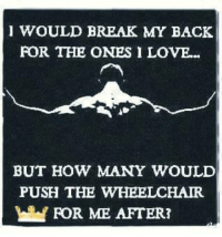 💯: WOULD BREAK MY BACK  FOR THE ONES I LOVE...  BUT HOW MANY WOULD  PUSH THE WHEELCHAIR  FOR ME AFTER? 💯