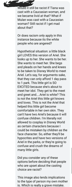 Ariel, Children, and Comfortable: Would it still be racist if Tiana was  cast with a Caucasian woman, and  we became livid at that? What if  Mulan was cast with a Caucasian  woman? Still racist if I get mad  about that?  Or does racism only apply in this  instance because its the white  people who are angered?  Hypothetical situation: a little black  girl LOVES this version of Ariel. She  looks up to her. She wants to be her.  She wants to meet her. She begs  and pleads on her hands and knees  to be taken to Disney World to meet  Ariel. Let's say, for arguments sake,  that they can only afford 1 day pass  to 1 park. This little girl is SO  EXCITED because she's about to  meet her idol. They get to the meet  and greet and....Ariel is white? This  is not the Ariel this little girl knows  and loves. This is not the Ariel that  helped this little girl become  comfortable in her own skin. They  can't have two Ariel's because it will  confuse children. I'm literally not  allowed to cosplay in Disney World  as certain characters because l  could be mistaken by children as the  face character. So, either they'll be  hypocrites and have two versions of  Ariel in the parks, or they're going to  confuse and crush the dreams of  many little girls.  Did you consider any of these  options before deciding that people  who are upset about the casting  choice are racist?  This image also lends implications  to the type of person my own mother  is. Which is really a grave mistake. Did you not think about the children??!?