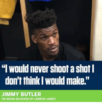 "JimmyButler wasn't havin it with this reporter after last nights loss in OT to the ClevelandCavaliers! 🏀😳😩 @SportsCenter WSHH: "" would never shoot a shot  don't think l would make.""  JIMMY BUTLER  ON BEING BLOCKED BY LEBRON JAMES JimmyButler wasn't havin it with this reporter after last nights loss in OT to the ClevelandCavaliers! 🏀😳😩 @SportsCenter WSHH"