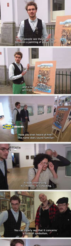 srsfunny:Here's What Happens When You Put An Ikea Print In A Modern Art Museum: Would people see the difference  between a painting of about 10  ...and a high elass piece Of  art from the museum?  IKEA  NDREWS  Have you ever heard of him?  The name does sound familiar!  entatie  It looks interesting  - It's modern. It's shocking.  You can clearly see that it concerns  a form of symbolism. srsfunny:Here's What Happens When You Put An Ikea Print In A Modern Art Museum