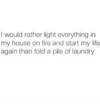 Fire, Laundry, and Life: would rather light everything in  my house on fire and start my life  again than fold a pile of laundry Same.