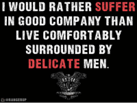 Memes, 🤖, and Wingman: WOULD RATHER SUFFER  IN GOOD COMPANY THAN  LIVE COMFORTABLY  SURROUNDED BY  DELICATE  MEN  RANGERUP Friends don't let friends go into the bowels of hell without a wingman.   RangerUp.com