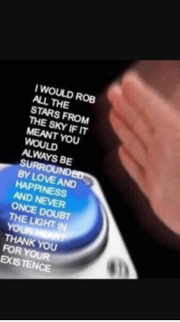 """Love, Thank You, and Http: WOULD ROB  ALL THE  STARS FROM  THE SKY IF IT  MEANT YOU  WOULD  ALWAYS BE  SURROUND  BY LOVE AND  HAPPINESS  AND NEVER  ONCE DOUBT  THE LIGHT IN  YOUR  THANK YOU  FOR YOUR  EXISTENCE <p>Thank you for existing! via /r/wholesomememes <a href=""""http://ift.tt/2vCnLoO"""">http://ift.tt/2vCnLoO</a></p>"""