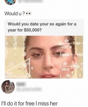 would u: Would u?  Would you date your ex again for  year for $50,000?  COX  eueinic  sin  oWILL ENT  50  I'll do it for free I miss her