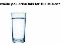 Dank Memes, Y All, and  Drink: would y all drink this for 100 million?