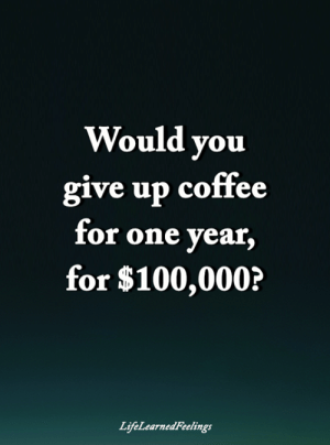 Anaconda, Memes, and Coffee: Would yoiu  give up coffee  for one vear  for $100,000?  LifeLearnedFeelings <3
