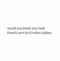 Best Friend, Googleable Facts, and Best Friends: would you break your best  friend's arm for 6 million dollars Would you ? Tag friends 😭