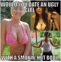 -SB: WOULD YOU DATE AN UGLY  GIRL  UNIITH A SMOKIN HOT BODY -SB