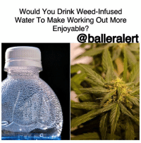 "Brains, Dancing, and Gatorade: Would You Drink Weed-Infused  Water To Make Working Out More  Enjoyable?  @balleralert Would You Drink Weed-Infused Water To Make Working Out More Enjoyable? -blogged by @BenitaShae As recreational marijuana use continues to spread across the country, cannabis-based products are a hot commodity. The latest product on the market is weed-infused water that allegedly helps your workout become more tolerable. According to FirstWeFeast, EVERx, a CBD-packed water product, is the latest product from cannabis extraction company Puration. At the company's Colorado extraction facility, Puration combines cannabidiol—or CBD, as it's commonly known—with H2O, which is something Gatorade can't give you. While you're maxing out your bench press or getting your dance on in Zumba class, Puration suggests its product may be exactly what you need to better your workout routine. A press release from the company says, ""CBD is an ideal component of a pre and post workout regime. CBD works as an anti-inflammatory and relieves muscle spasms. CBD also works to relieve pain. CBD protects the heart, lungs and brain. Often essential when it comes to high intensity and competitive training, CBD reduces nausea, increases appetite and aides sleep. Ongoing research continues in regard to CBD as a treatment for sports related head trauma. CBD is not just a good addition to an athletes training regime; It can be the foundation of a healthy wellness routine for everyone."" The water doesn't contain any THC so you won't feel any kind of buzz but it's known to help with inflammation, anxiety and reduce pain. Would you give weed-infused water a try?"