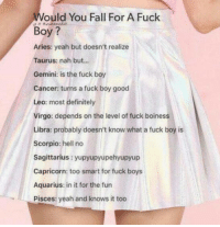 Definitely, Fall, and Yeah: Would You Fall For A Fuck  Boy?  Aries: yeah but doesn't realize  Taurus: nah but...  Gemini: is the fuck boy  Cancer turns a fuck boy good  Leo: most definitely  Virgo: depends on the level of fuck boiness  Libra: probably doesn't know what a fuck boy is  Scorpio: hell no  Sagittarius yupyupyupehyupyup  Capricorn: too smart for fuck boys  Aquarius: in it for the fun  Pisces: yeah and knows it too