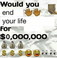 Funny, Life, and Memes: Would you  funny,CS  Hunny,CEO  Funny funny, CO  end  your life  For  $0,000,000 Oh boi am imb for a big one😩 . . wouldyou lookatallthosezeros
