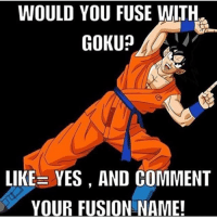 Gokaz ™(( QUOTD: what about you?❤️))© - -Follow Me: @goku_the_brocoly . - - -C2: @ . - - Ignore tag✖❗ 『 anime luffy boruto eren attackontitan bokunoheroacademia tokyoghoul onepiece pokemon naruto narutoshippuden dbz dragonball dragonballz onepunchman follow swordartonline aot natsu shingekinokyojin followme Kaneki fairytail myheroacademia Sasuke pikachu swordartonline goku Hateful, promoting, and spam comments will be taken down immediately!: WOULD YOU FUSE WITH  GOKU?  LIKE YES, AND COMMENT  YOUR FUSION NAME! Gokaz ™(( QUOTD: what about you?❤️))© - -Follow Me: @goku_the_brocoly . - - -C2: @ . - - Ignore tag✖❗ 『 anime luffy boruto eren attackontitan bokunoheroacademia tokyoghoul onepiece pokemon naruto narutoshippuden dbz dragonball dragonballz onepunchman follow swordartonline aot natsu shingekinokyojin followme Kaneki fairytail myheroacademia Sasuke pikachu swordartonline goku Hateful, promoting, and spam comments will be taken down immediately!