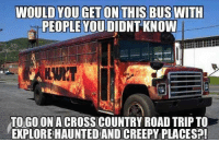 country road: WOULD YOU GET ON THIS BUSWITH  PEOPLE YOUDIDNTKNOW  TO GOONACROSS COUNTRY ROAD TRIP TO  EXPLOREHAUNTEDAND CREEPY PLACESP!