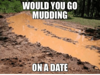 Memes, Date, and 🤖: WOULD YOU GO  MUDDING  ON A DATE Heck yes!! Double tap if you would!!