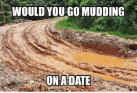 Memes, Date, and 🤖: WOULD YOU GO MUDDING  ON A DATE Would you?!