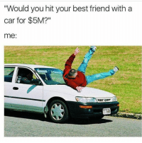 "Best Friend, Friends, and Shit: ""Would you hit your best friend with a  car for $5M?""  me: Sorry but we're no longer friends. I'd flatten that piece of shit with an 18 wheeler for a taco and a small dr pepper from taco bell"